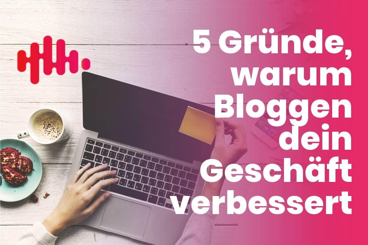 5 Gründe, warum Bloggen dein Geschäft verbessern wird